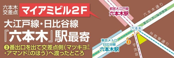 大江戸線・日比谷線『六本木』駅最寄り、3番出口を出てすぐ|六本木交差点『マイアミビル』2階