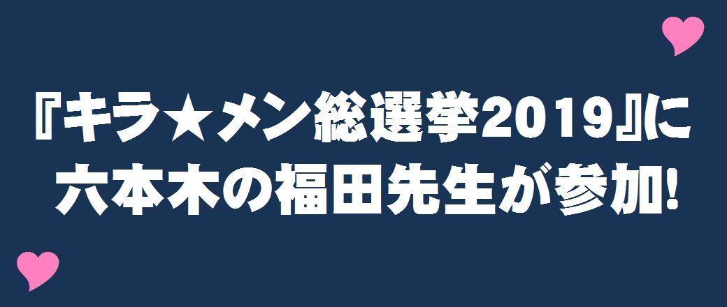 『キラ★メン総選挙2019』に六本木の福田先生が参加!